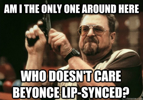 Am I the only one around here Who doesn't care Beyonce lip-synced? - Am I the only one around here Who doesn't care Beyonce lip-synced?  Am I the only one