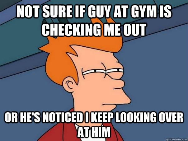 Not sure if guy at gym is checking me out Or he's noticed i keep looking over at him - Not sure if guy at gym is checking me out Or he's noticed i keep looking over at him  Futurama Fry