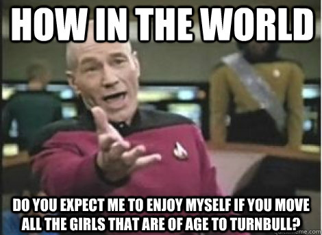 How in the world do you expect me to enjoy myself if you move all the girls that are of age to turnbull?
