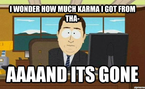 I WONDER HOW MUCH KARMA I GOT FROM THA- AAAAND ITS GONE - I WONDER HOW MUCH KARMA I GOT FROM THA- AAAAND ITS GONE  Aand its gone