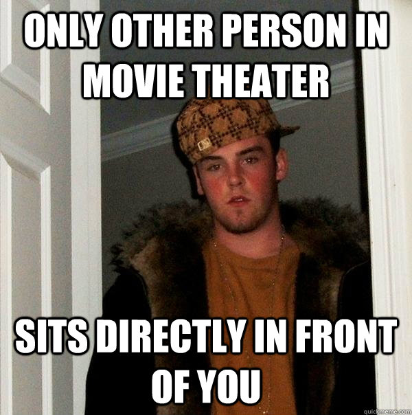 Only other person in movie theater sits directly in front of you - Only other person in movie theater sits directly in front of you  Scumbag Steve