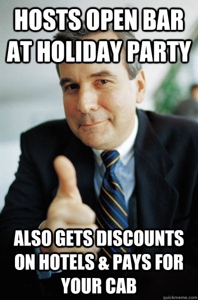Hosts open bar at holiday party Also gets discounts on hotels & pays for your cab - Hosts open bar at holiday party Also gets discounts on hotels & pays for your cab  Good Guy Boss