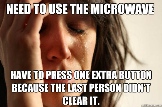 Need to use the microwave have to press one extra button because the last person didn't clear it. - Need to use the microwave have to press one extra button because the last person didn't clear it.  First World Problems