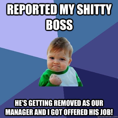 Reported my shitty boss He's getting removed as our manager and I got offered his job! - Reported my shitty boss He's getting removed as our manager and I got offered his job!  Success Kid