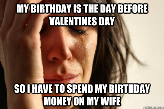 my birthday is the day before valentines day so i have to spend my birthday money on my wife - my birthday is the day before valentines day so i have to spend my birthday money on my wife  First World Problems
