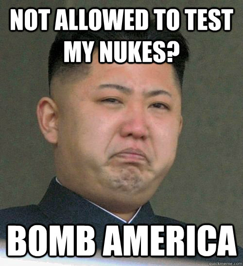 Not allowed to test my nukes? BOMB AMERICA - Not allowed to test my nukes? BOMB AMERICA  North Korea