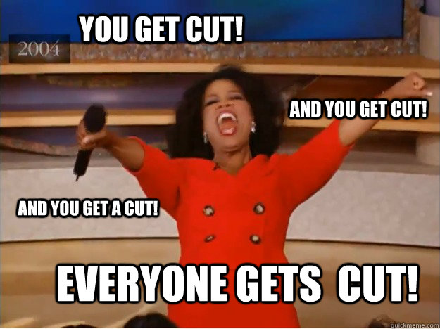 You get cut! everyone gets  cut! and you get cut! and you get a cut! - You get cut! everyone gets  cut! and you get cut! and you get a cut!  oprah you get a car