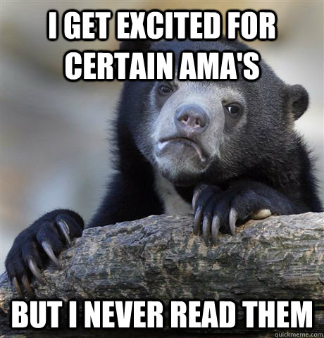 I get excited for certain AMA's but I never read them - I get excited for certain AMA's but I never read them  Confession Bear