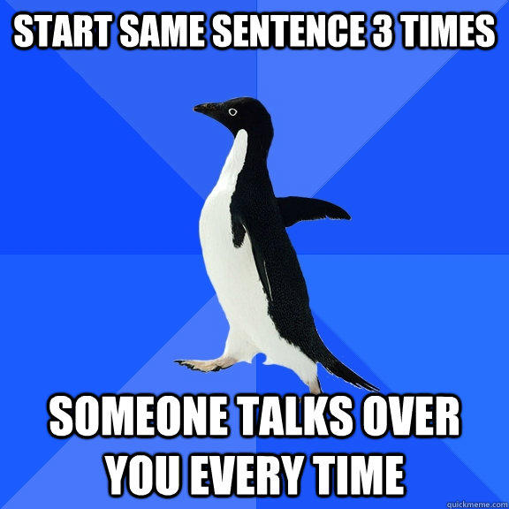 Start same sentence 3 times someone talks over you every time  Socially Awkward Penguin