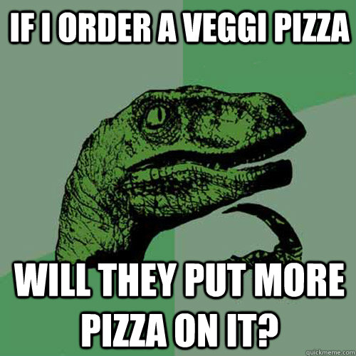If I order a veggi pizza Will they put more pizza on it? - If I order a veggi pizza Will they put more pizza on it?  Philosoraptor