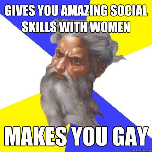 Gives you amazing social skills with women makes you gay