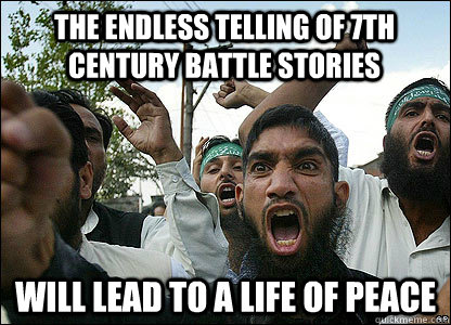 The endless telling of 7th century battle stories will lead to a life of peace - The endless telling of 7th century battle stories will lead to a life of peace  Scumbag Muslims