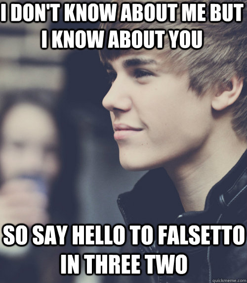 I don't know about me but I know about you So say hello to falsetto in three two  justin bieber 3