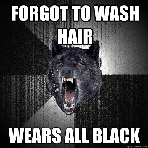 Forgot to wash hair wears all black - Forgot to wash hair wears all black  Insanity Wolf