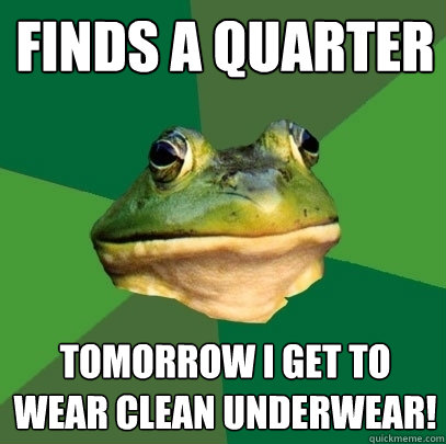 Finds A quarter Tomorrow I get to wear clean underwear! - Finds A quarter Tomorrow I get to wear clean underwear!  Foul Bachelor Frog