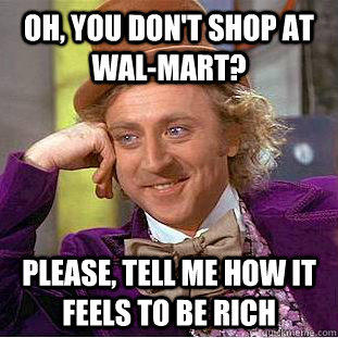 Oh, You don't shop at wal-mart? Please, tell me how it feels to be rich - Oh, You don't shop at wal-mart? Please, tell me how it feels to be rich  Creepy Wonka