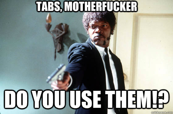 Tabs, motherfucker do you use them!?
