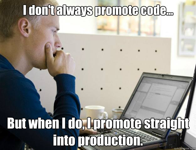 I don't always promote code... But when I do, I promote straight into production. - I don't always promote code... But when I do, I promote straight into production.  Programmer