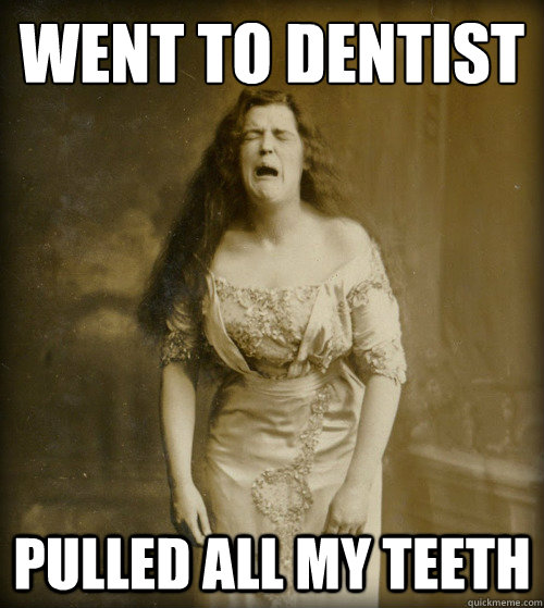 went to dentist pulled all my teeth - went to dentist pulled all my teeth  1890s Problems