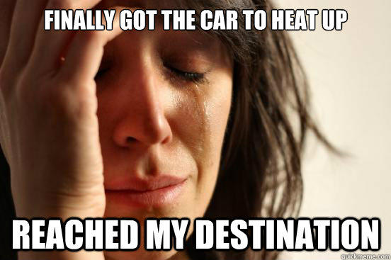 Finally Got the car to heat up  reached my destination  - Finally Got the car to heat up  reached my destination   First World Problems
