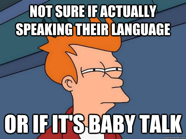 Not sure if actually speaking their language or if it's baby talk - Not sure if actually speaking their language or if it's baby talk  Futurama Fry