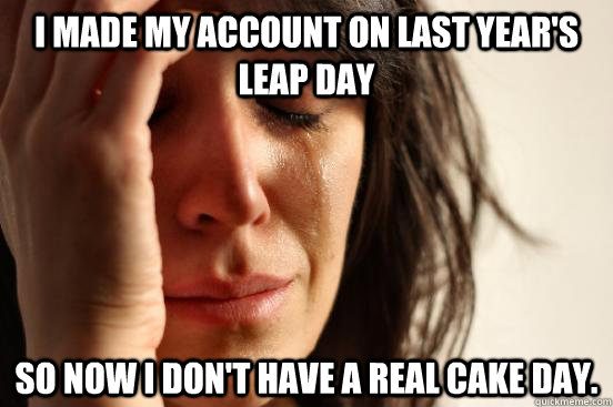 I made my account on last year's leap day so now I don't have a real cake day. - I made my account on last year's leap day so now I don't have a real cake day.  First World Problems