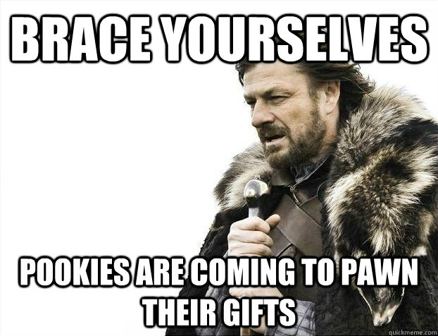 brace yourselves pookies are coming to pawn their gifts - brace yourselves pookies are coming to pawn their gifts  BRACEYOSELVES