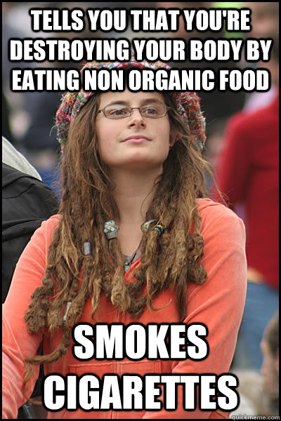 tells you that you're destroying your body by eating non organic food smokes cigarettes - tells you that you're destroying your body by eating non organic food smokes cigarettes  College Liberal