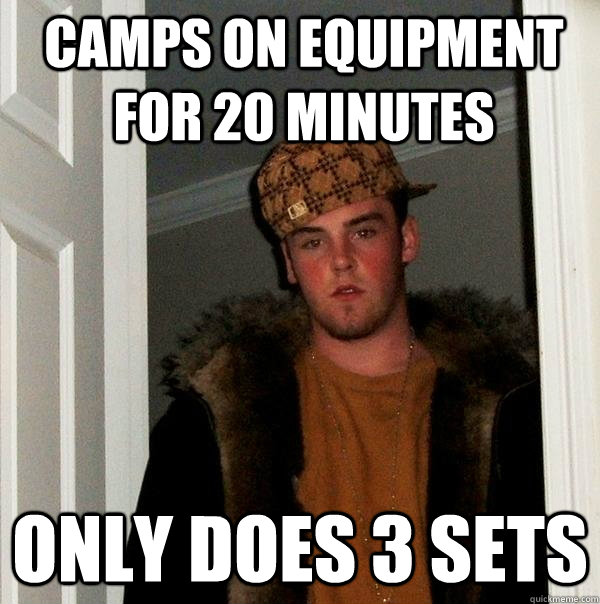 camps on equipment for 20 minutes only does 3 sets - camps on equipment for 20 minutes only does 3 sets  Scumbag Steve