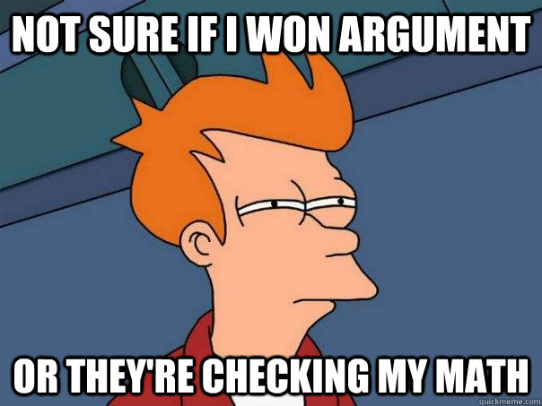 Not sure If I won argument Or they're checking my math - Not sure If I won argument Or they're checking my math  Futurama Fry