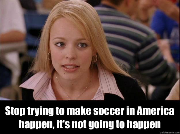 Stop trying to make soccer in America happen, it's not going to happen -  Stop trying to make soccer in America happen, it's not going to happen  Its not going to happen