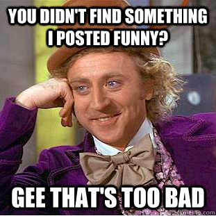 You didn't find something i posted funny? Gee that's too bad - You didn't find something i posted funny? Gee that's too bad  Psychotic Willy Wonka