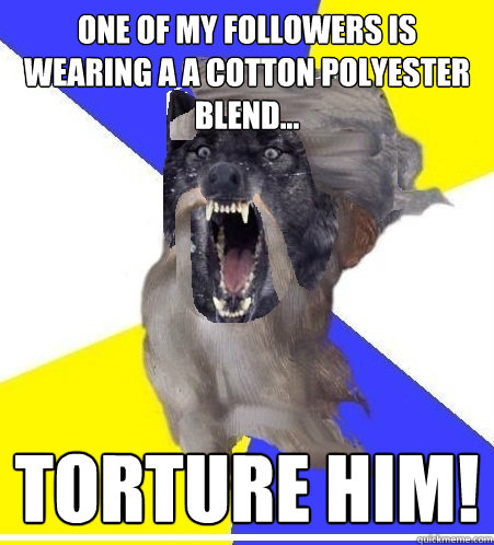 One of my followers is wearing a a cotton polyester blend... Torture him!