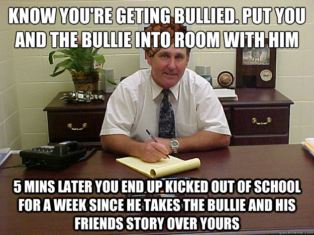 Know you're geting bullied. Put you and the bullie into room with him 5 Mins later you end up kicked out of school for a week since he takes the bullie and his friends story ov