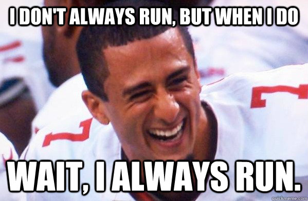 I don't always run, but when i do Wait, I always run.   Colin Kaepernick