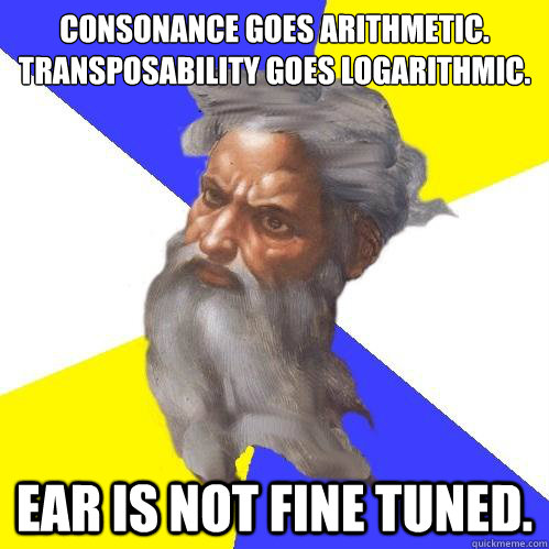 Consonance goes arithmetic. Transposability goes logarithmic. Ear is not fine tuned. - Consonance goes arithmetic. Transposability goes logarithmic. Ear is not fine tuned.  Advice God