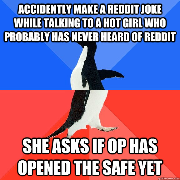 Accidently make a reddit joke while talking to a hot girl who probably has never heard of reddit  she asks if Op has opened the safe yet - Accidently make a reddit joke while talking to a hot girl who probably has never heard of reddit  she asks if Op has opened the safe yet  Socially Awkward Awesome Penguin