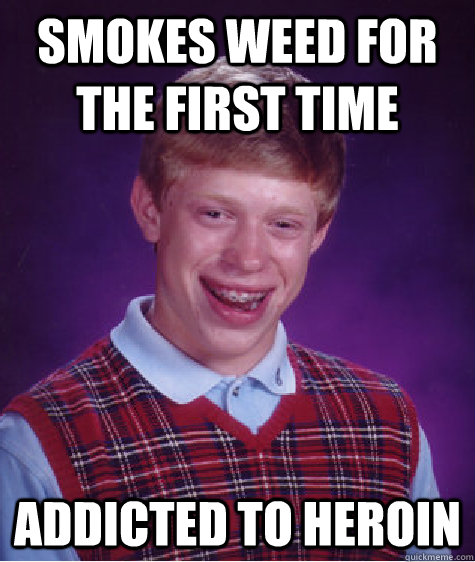 Smokes weed for the first time Addicted to heroin - Smokes weed for the first time Addicted to heroin  Bad Luck Brian