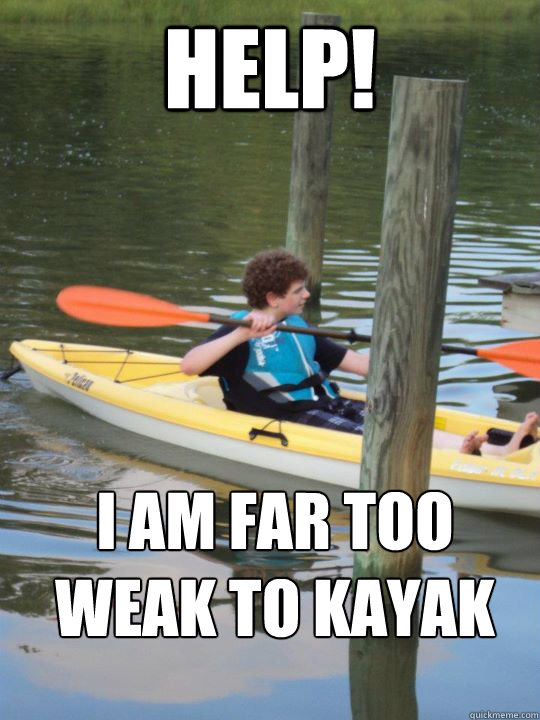 help! i am far too weak to kayak - help! i am far too weak to kayak  geyyy