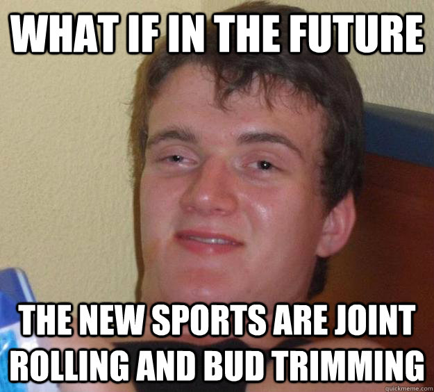what if in the future the new sports are joint rolling and bud trimming - what if in the future the new sports are joint rolling and bud trimming  10 Guy