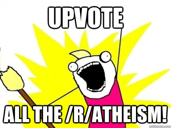 UPVOTE all the /r/atheism!