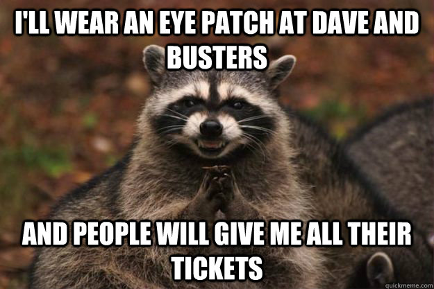 I'll wear an eye patch at dave and busters and people will give me all their tickets - I'll wear an eye patch at dave and busters and people will give me all their tickets  Evil Plotting Raccoon