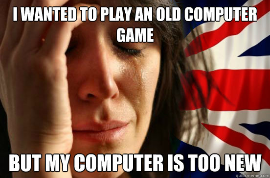 I wanted to play an old computer game But my computer is too new  British First World Problems