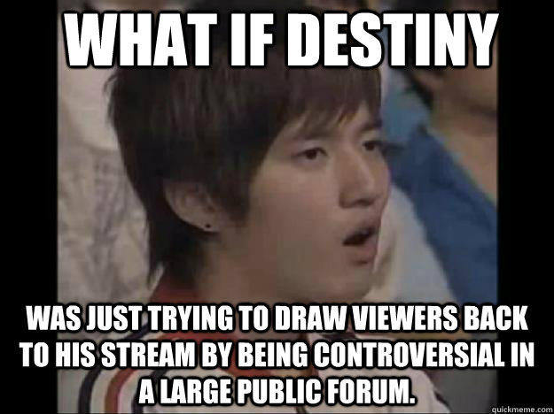 What if Destiny Was just trying to draw viewers back to his stream by being controversial in a large public forum.