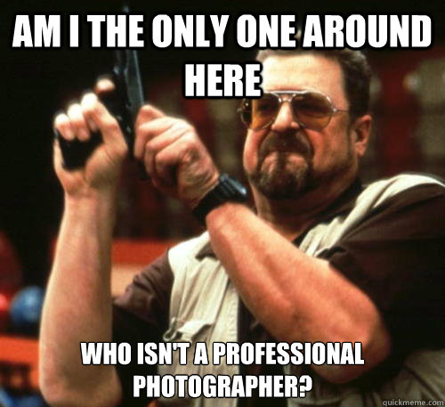 Am i the only one around here who isn't a professional photographer? - Am i the only one around here who isn't a professional photographer?  Am I The Only One Around Here