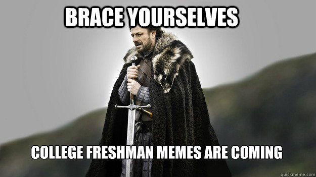 Brace yourselves College freshman memes are coming - Brace yourselves College freshman memes are coming  Ned stark winter is coming