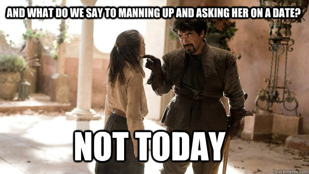 And what do we say to manning up and asking her on a date? Not Today - And what do we say to manning up and asking her on a date? Not Today  Arya not today