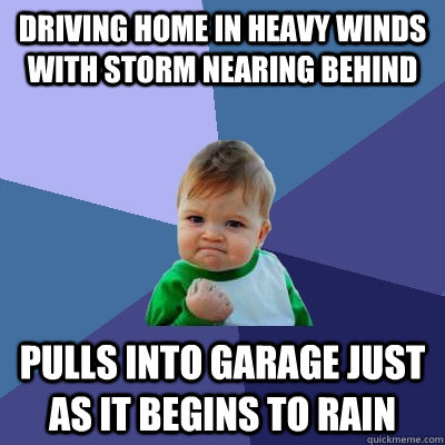 Driving home in heavy winds with storm nearing behind pulls into garage just as it begins to rain - Driving home in heavy winds with storm nearing behind pulls into garage just as it begins to rain  Success Kid