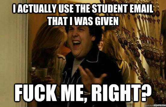 I actually use the student email that I was given fuck me, right? - I actually use the student email that I was given fuck me, right?  fuckmeright
