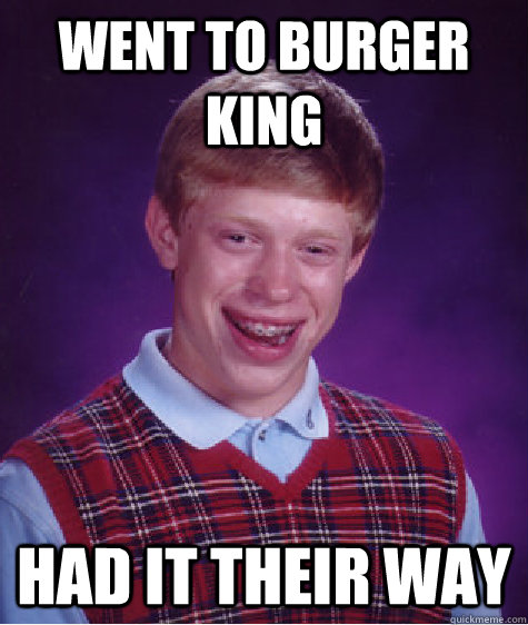 Went to burger king Had it their way - Went to burger king Had it their way  Bad Luck Brian